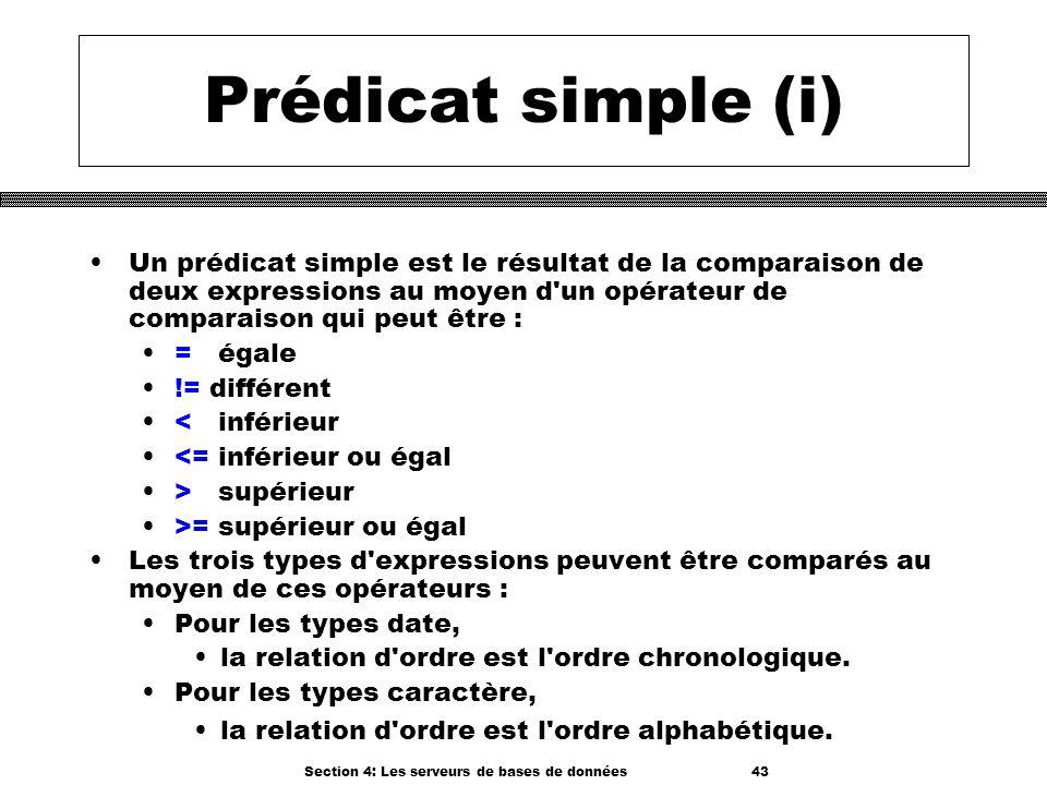 Section 4: Les serveurs de bases de données 43 Prédicat simple (i) Un prédicat simple est le résultat de la comparaison de deux expressions au moyen d