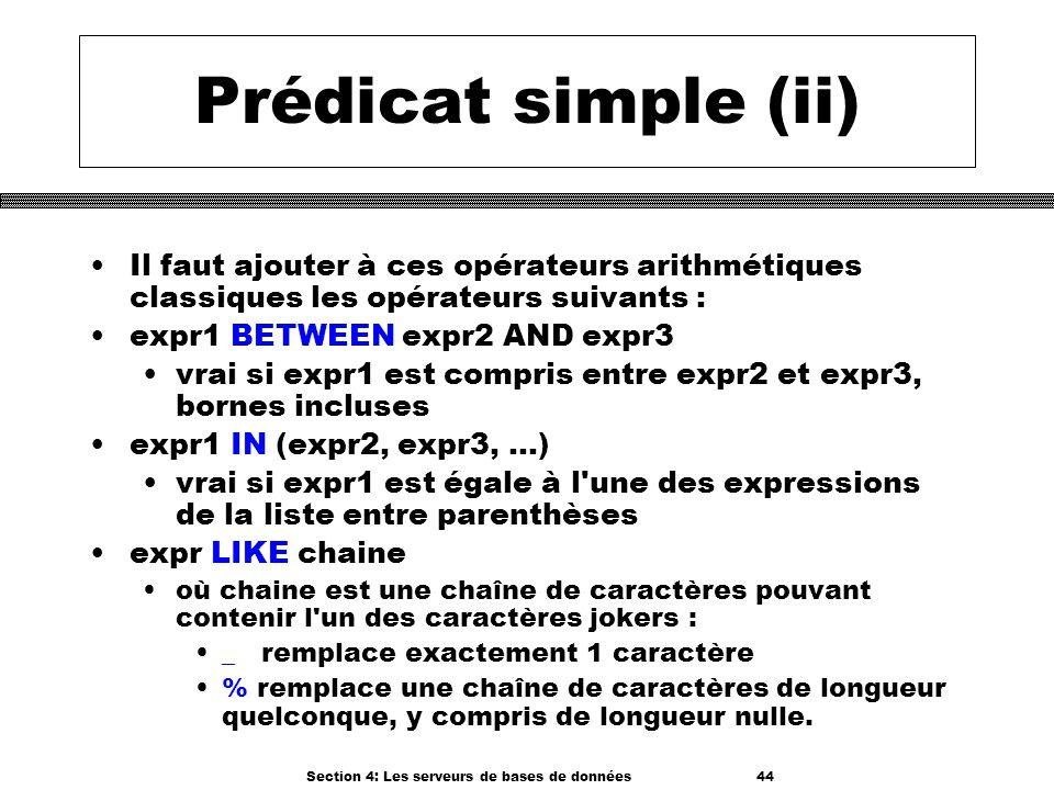 Section 4: Les serveurs de bases de données 44 Prédicat simple (ii) Il faut ajouter à ces opérateurs arithmétiques classiques les opérateurs suivants