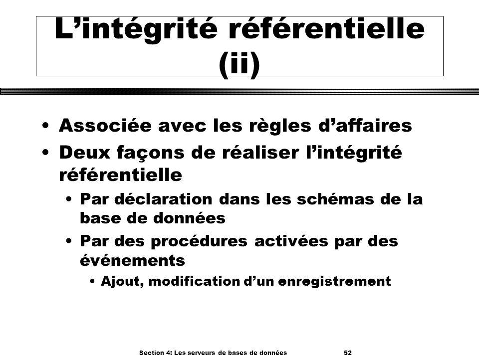 Section 4: Les serveurs de bases de données 52 Lintégrité référentielle (ii) Associée avec les règles daffaires Deux façons de réaliser lintégrité réf