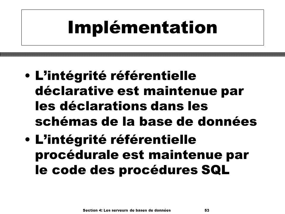 Section 4: Les serveurs de bases de données 53 Implémentation Lintégrité référentielle déclarative est maintenue par les déclarations dans les schémas