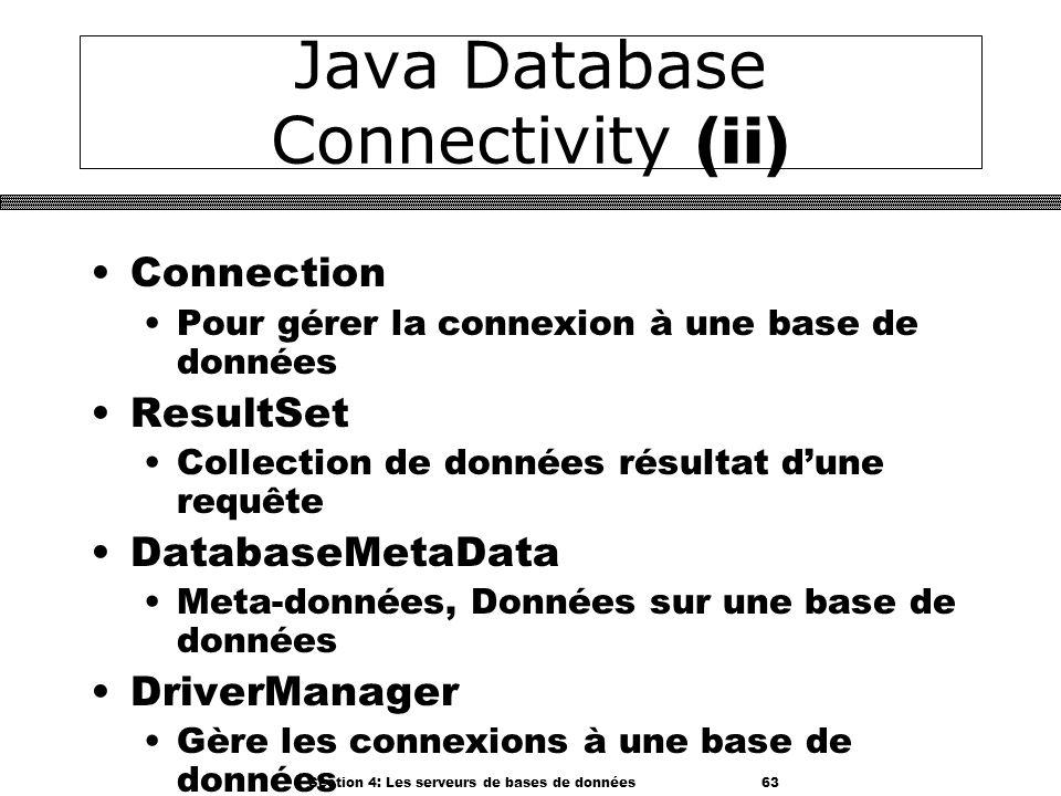 Section 4: Les serveurs de bases de données 63 Java Database Connectivity (ii) Connection Pour gérer la connexion à une base de données ResultSet Coll