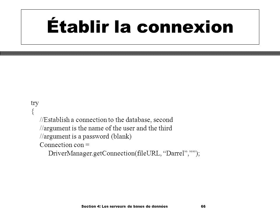 Section 4: Les serveurs de bases de données 66 Établir la connexion try { //Establish a connection to the database, second //argument is the name of t