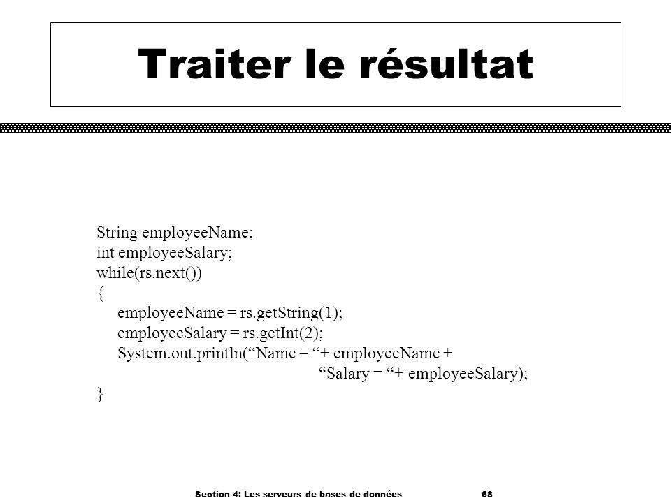 Section 4: Les serveurs de bases de données 68 Traiter le résultat String employeeName; int employeeSalary; while(rs.next()) { employeeName = rs.getSt