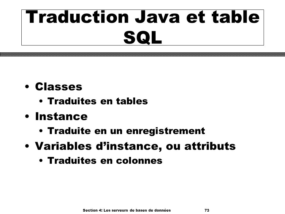 Section 4: Les serveurs de bases de données 73 Traduction Java et table SQL Classes Traduites en tables Instance Traduite en un enregistrement Variabl