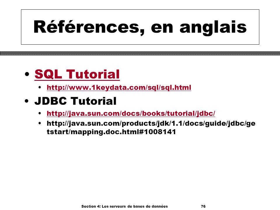 Section 4: Les serveurs de bases de données 76 Références, en anglais SQL Tutorial http://www.1keydata.com/sql/sql.html JDBC Tutorial http://java.sun.