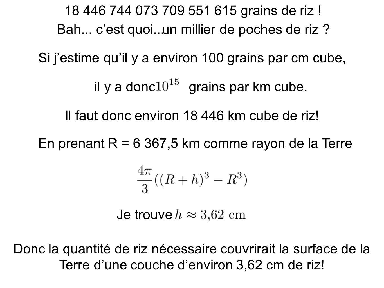 18 446 744 073 709 551 615 grains de riz ! En prenant R = 6 367,5 km comme rayon de la Terre Si jestime quil y a environ 100 grains par cm cube, Il fa