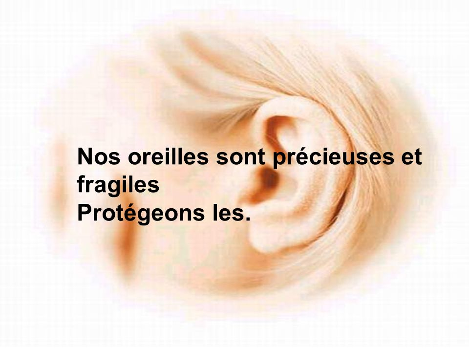 Nos oreilles sont précieuses et fragiles Protégeons les.