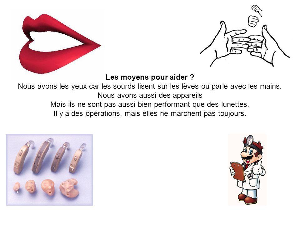 Les moyens pour aider ? Nous avons les yeux car les sourds lisent sur les lèves ou parle avec les mains. Nous avons aussi des appareils Mais ils ne so