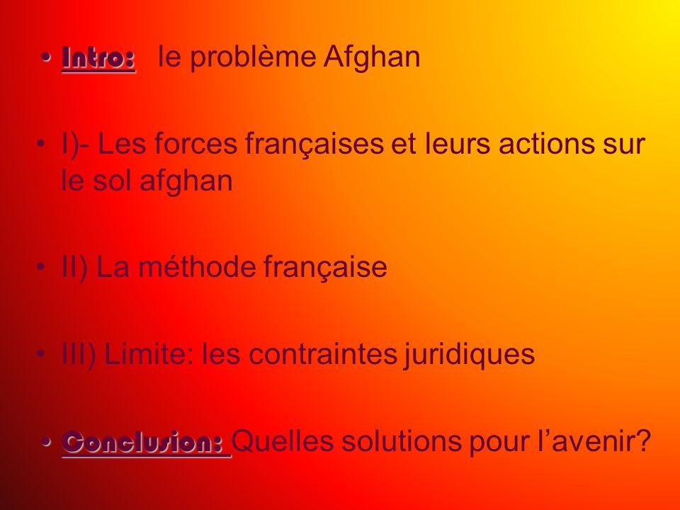 Intro:Intro: le problème Afghan I)- Les forces françaises et leurs actions sur le sol afghan II) La méthode française III) Limite: les contraintes jur