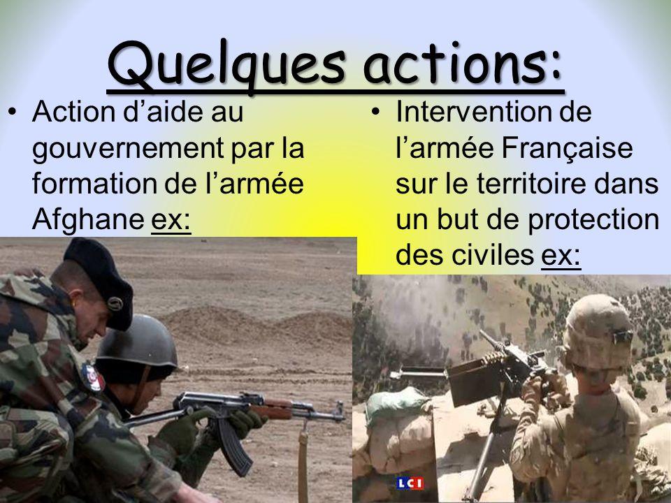 Quelques actions: Action daide au gouvernement par la formation de larmée Afghane ex: Intervention de larmée Française sur le territoire dans un but d