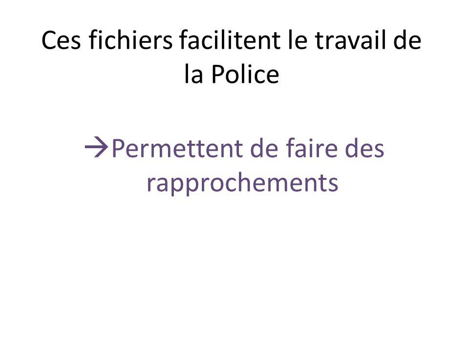 Ces fichiers facilitent le travail de la Police Permettent de faire des rapprochements