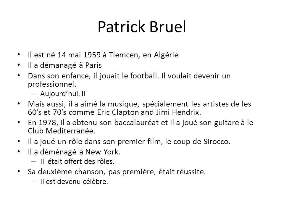 Patrick Bruel Il est né 14 mai 1959 à Tlemcen, en Algérie Il a démanagé à Paris Dans son enfance, il jouait le football. Il voulait devenir un profess