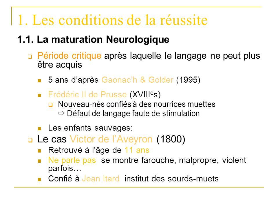 1. Les conditions de la réussite 1.1. La maturation Neurologique Période critique après laquelle le langage ne peut plus être acquis 5 ans daprès Gaon