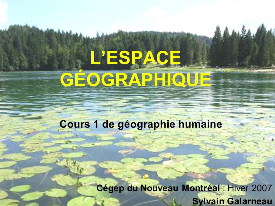 LESPACE GÉOGRAPHIQUE Cours 1 de géographie humaine Cégep du Nouveau Montréal : Hiver 2007 Sylvain Galarneau