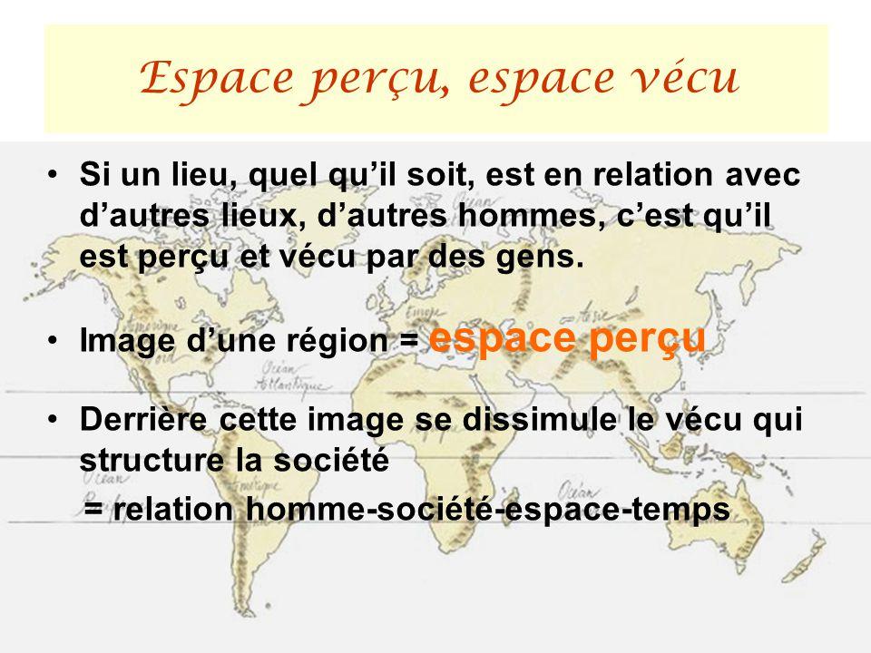 Si un lieu, quel quil soit, est en relation avec dautres lieux, dautres hommes, cest quil est perçu et vécu par des gens. Image dune région = espace p