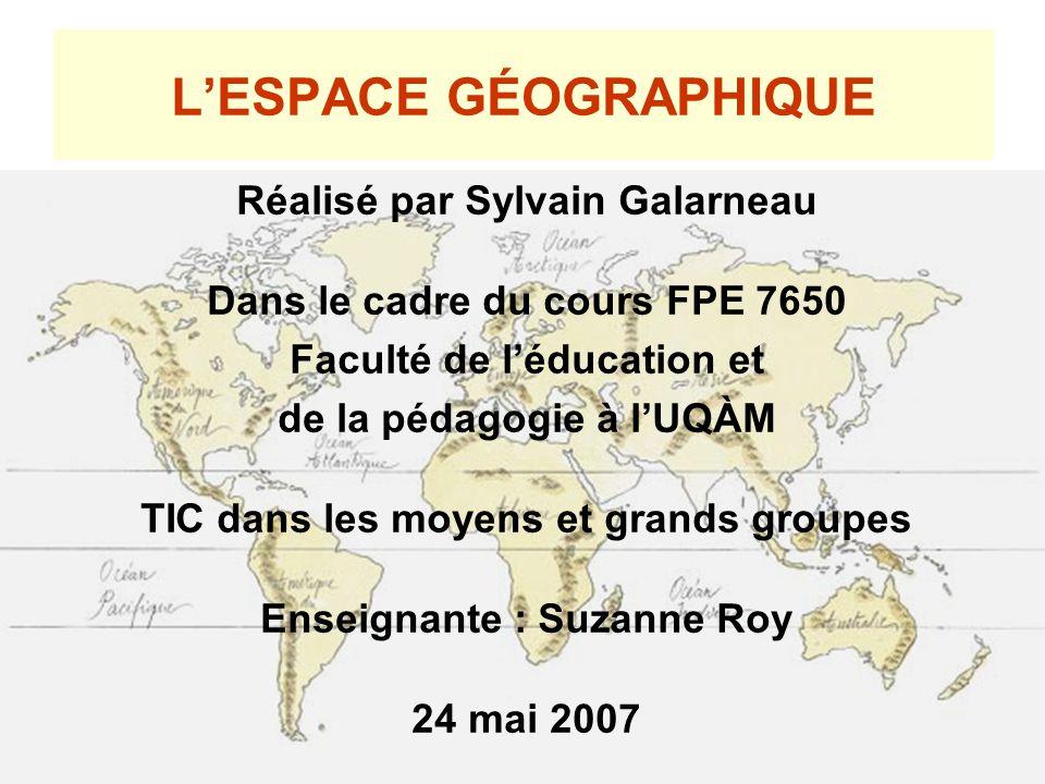 LESPACE GÉOGRAPHIQUE Réalisé par Sylvain Galarneau Dans le cadre du cours FPE 7650 Faculté de léducation et de la pédagogie à lUQÀM TIC dans les moyen