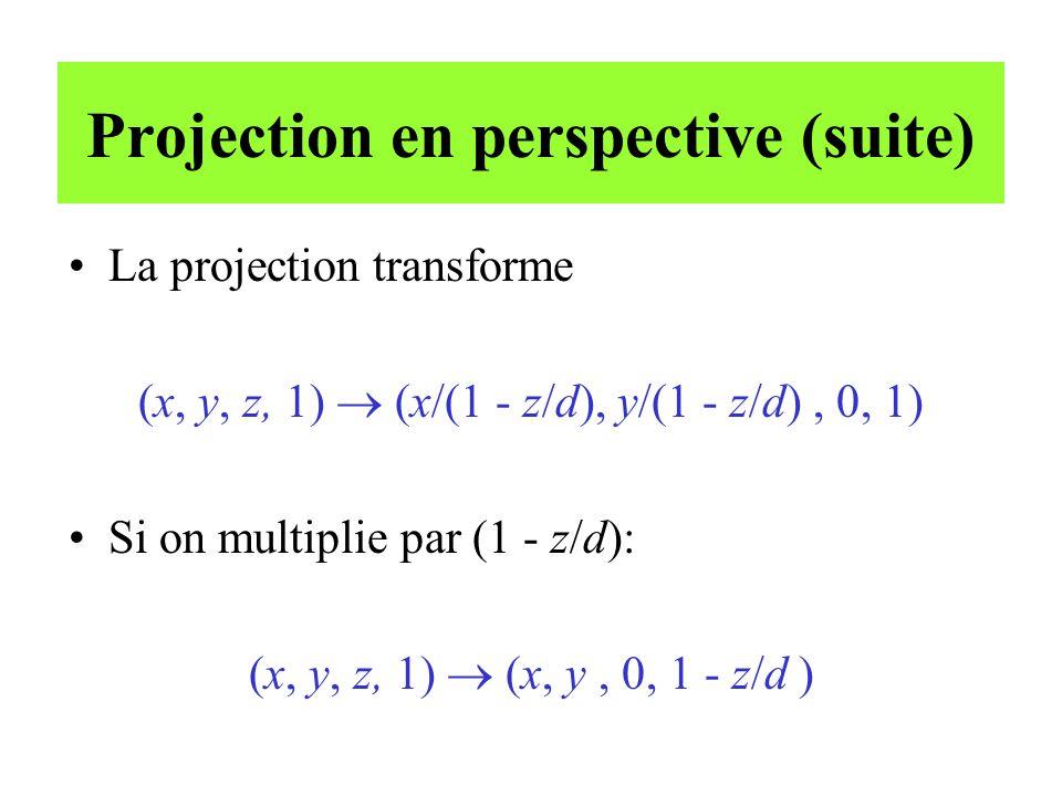 Projection en perspective (suite) La projection transforme (x, y, z, 1) (x/(1 - z/d), y/(1 - z/d), 0, 1) Si on multiplie par (1 - z/d): (x, y, z, 1) (x, y, 0, 1 - z/d )