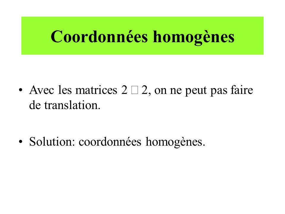 Coordonnées homogènes Avec les matrices 2 2, on ne peut pas faire de translation. Solution: coordonnées homogènes.