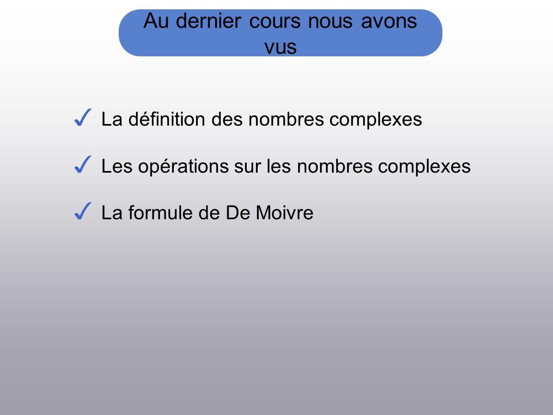Au dernier cours nous avons vus La définition des nombres complexes Les opérations sur les nombres complexes La formule de De Moivre