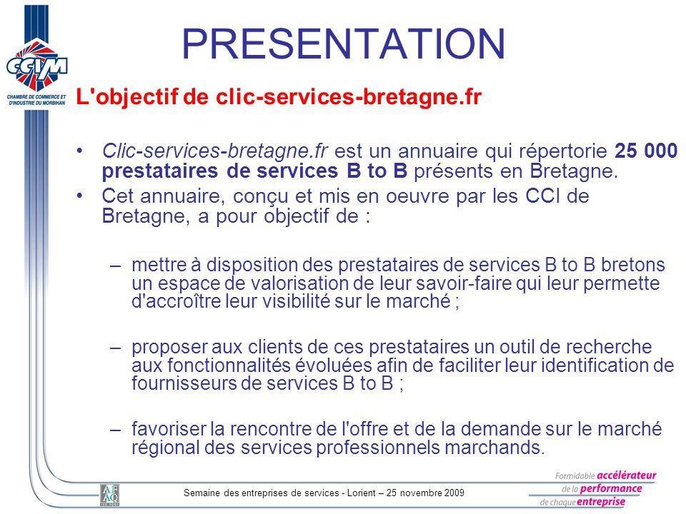 Semaine des entreprises de services - Lorient – 25 novembre 2009 PRESENTATION L objectif de clic-services-bretagne.fr Clic-services-bretagne.fr est un annuaire qui répertorie 25 000 prestataires de services B to B présents en Bretagne.