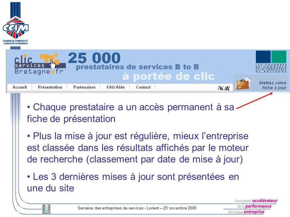 Semaine des entreprises de services - Lorient – 25 novembre 2009 Chaque prestataire a un accès permanent à sa fiche de présentation Plus la mise à jour est régulière, mieux lentreprise est classée dans les résultats affichés par le moteur de recherche (classement par date de mise à jour) Les 3 dernières mises à jour sont présentées en une du site