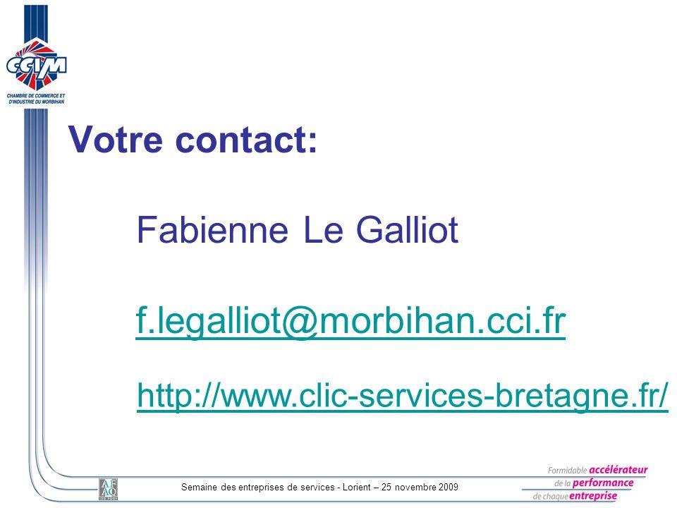 Semaine des entreprises de services - Lorient – 25 novembre 2009 Votre contact: Fabienne Le Galliot f.legalliot@morbihan.cci.fr f.legalliot@morbihan.cci.fr http://www.clic-services-bretagne.fr/