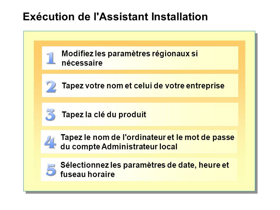 Exécution de l Assistant Installation Tapez la clé du produit Modifiez les paramètres régionaux si nécessaire Tapez votre nom et celui de votre entreprise Tapez le nom de l ordinateur et le mot de passe du compte Administrateur local Sélectionnez les paramètres de date, heure et fuseau horaire