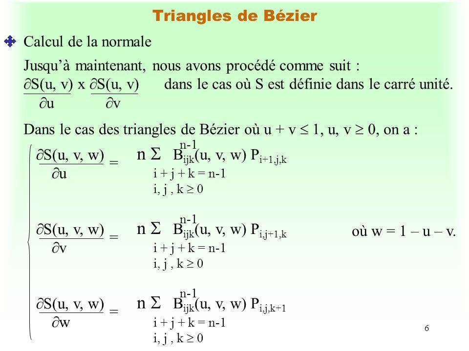 7 Triangles de Bézier Calcul de la normale (suite) Rappel : La dérivée directionnelle de S(u, v, w) par rapport à la direction d = (e, f, g) est : e S(u, v, w) + f S(u, v, w) + g S(u, v, w) u v w oùd désigne la différence entre 2 points dans le domaine u + v + w = 1; u, v, w 0.
