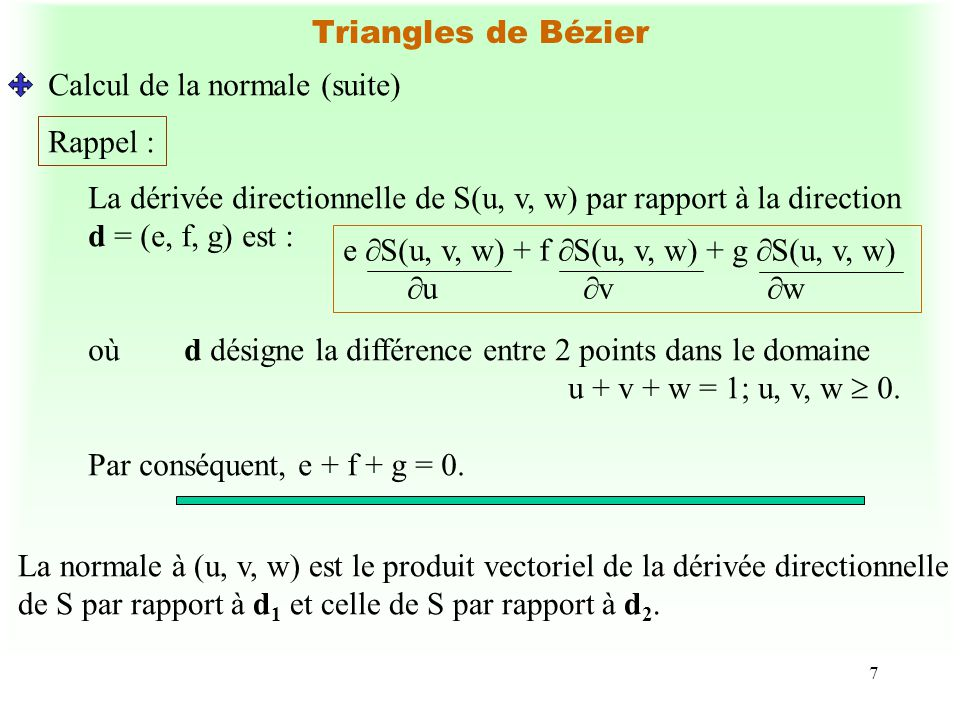 7 Triangles de Bézier Calcul de la normale (suite) Rappel : La dérivée directionnelle de S(u, v, w) par rapport à la direction d = (e, f, g) est : e S