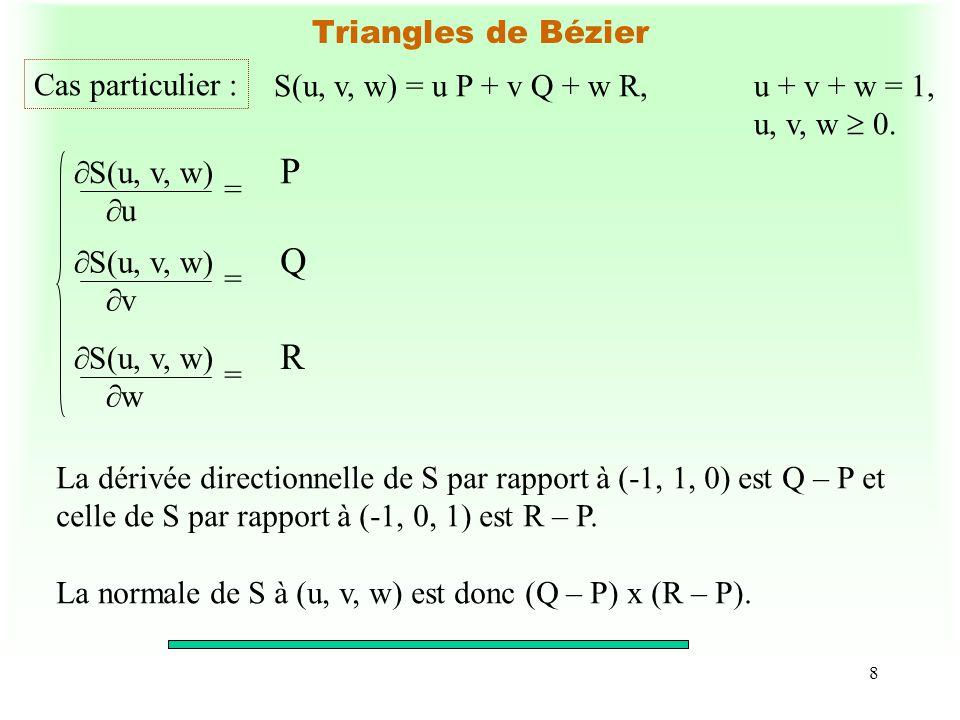 9 Triangles de Bézier cubique ( n = 3) S(u, v, w) = B ijk (u, v, w) P ijk i + j + k = 3 i, j, k 0 3 u, v, w 0,u + v + w = 1 S(u, v, w) = u 3 P 300 + v 3 P 030 + w 3 P 003 + 3u 2 vP 210 + 3u 2 wP 201 + 3uv 2 P 120 + 3uw 2 P 102 + 3v 2 wP 021 + 3vw 2 P 012 + 6uvwP 111.