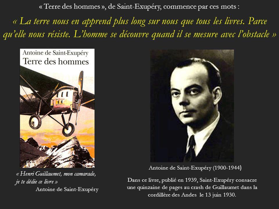 Antoine de Saint-Exupéry (1900-1944 ) « Henri Guillaumet, mon camarade, je te dédie ce livre » Antoine de Saint-Exupéry « La terre nous en apprend plus long sur nous que tous les livres.