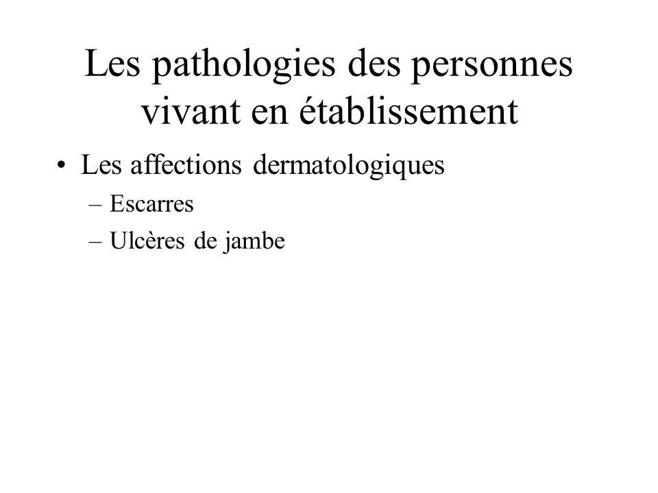 Les pathologies des personnes vivant en établissement Les affections dermatologiques –Escarres –Ulcères de jambe