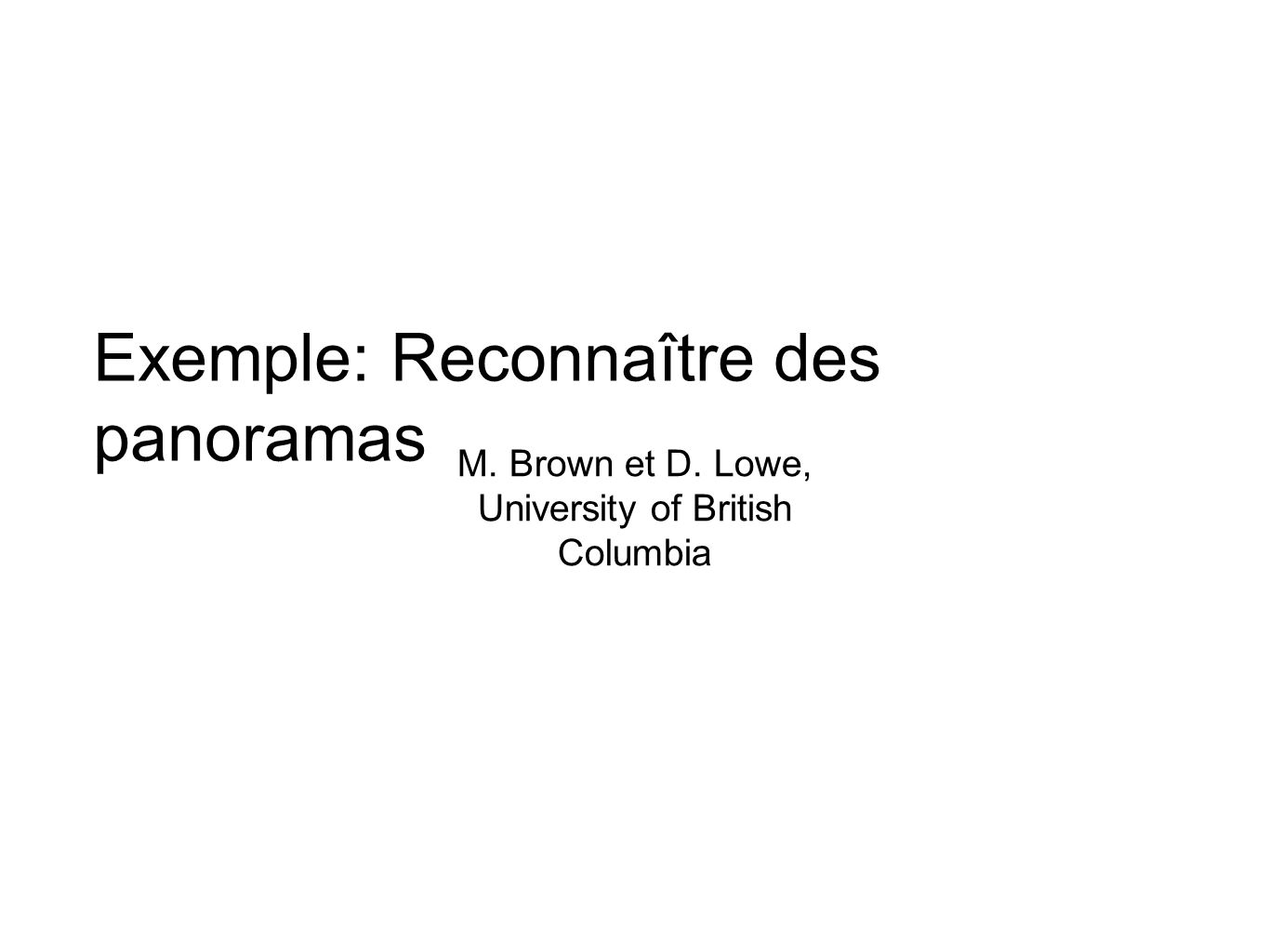 Exemple: Reconnaître des panoramas M. Brown et D. Lowe, University of British Columbia