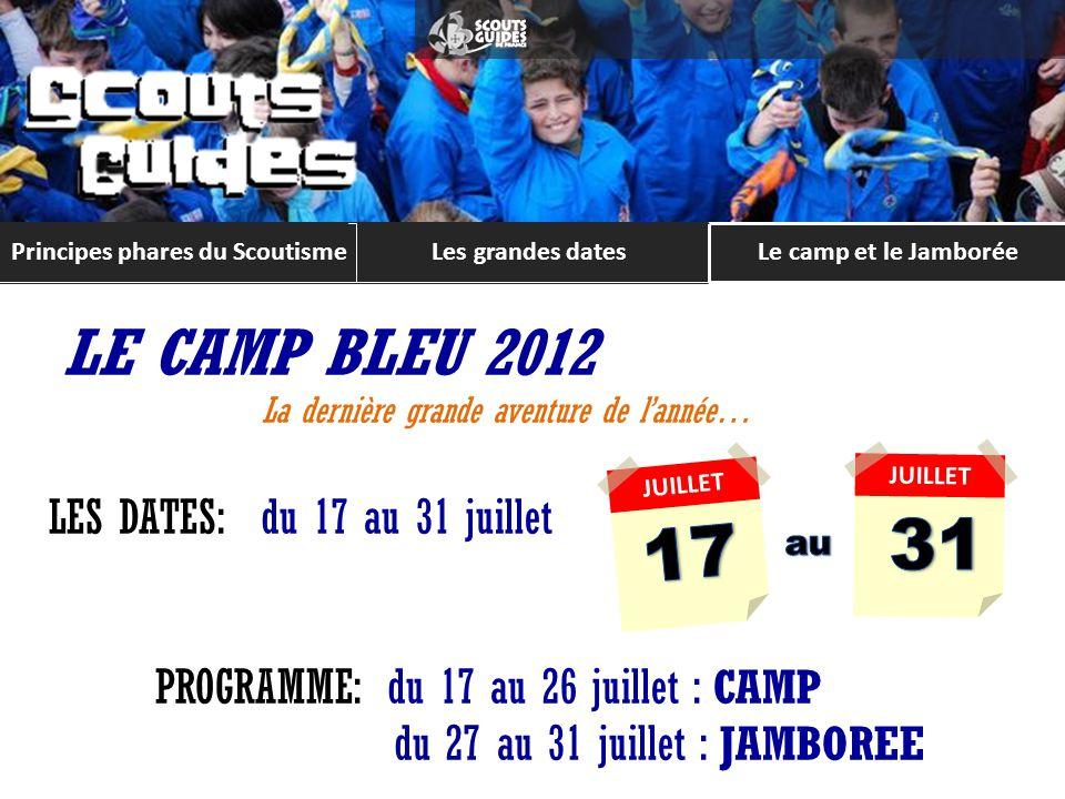 Les grandes datesLe camp et le Jamborée Principes phares du Scoutisme LE CAMP BLEU 2012 La dernière grande aventure de lannée… LES DATES: du 17 au 31 juillet PROGRAMME: du 17 au 26 juillet : CAMP du 27 au 31 juillet : JAMBOREE JUILLET