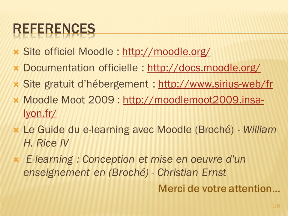 Site officiel Moodle : http://moodle.org/http://moodle.org/ Documentation officielle : http://docs.moodle.org/http://docs.moodle.org/ Site gratuit dhébergement : http://www.sirius-web/frhttp://www.sirius-web/fr Moodle Moot 2009 : http://moodlemoot2009.insa- lyon.fr/http://moodlemoot2009.insa- lyon.fr/ Le Guide du e-learning avec Moodle (Broché) - William H.