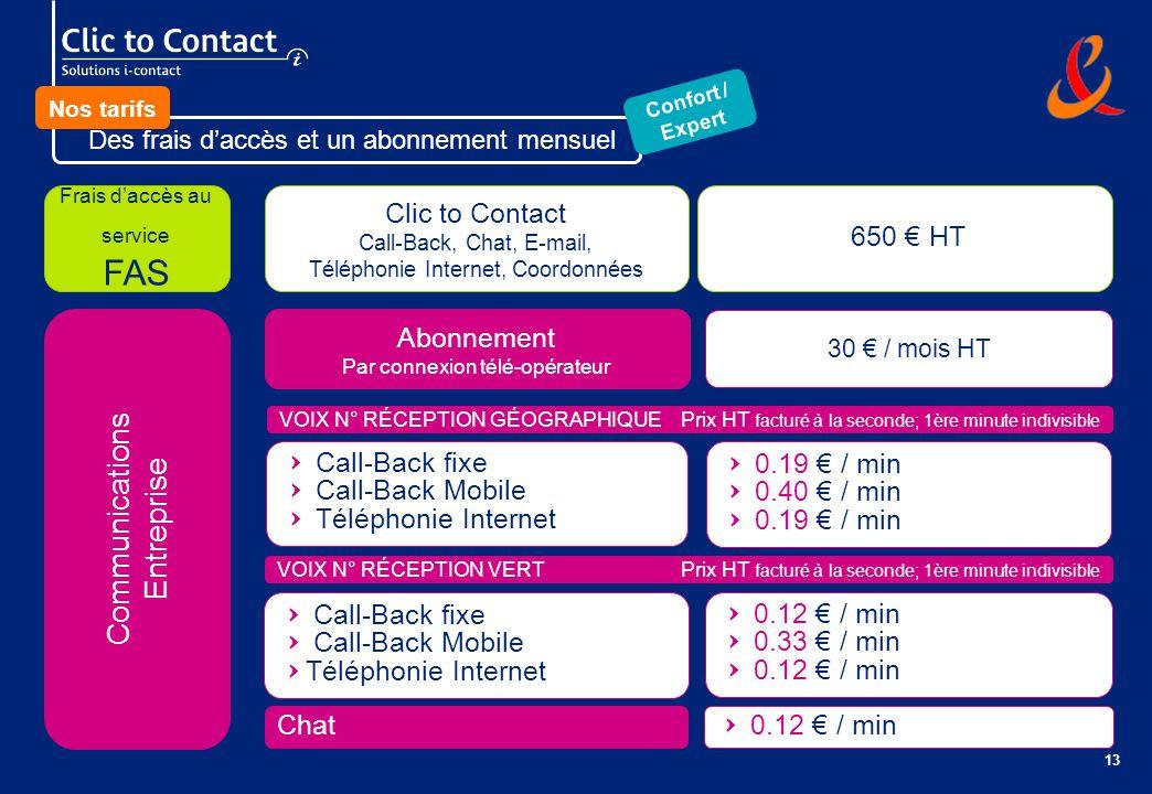 13 Communications Entreprise Frais daccès au service FAS Clic to Contact Call-Back, Chat, E-mail, Téléphonie Internet, Coordonnées 650 HT Abonnement Par connexion télé-opérateur 30 / mois HT Q Call-Back fixe Q Call-Back Mobile Q Téléphonie Internet Q 0.19 / min Q 0.40 / min Q 0.19 / min VOIX N° RÉCEPTION GÉOGRAPHIQUE Prix HT facturé à la seconde; 1ère minute indivisible VOIX N° RÉCEPTION VERT Prix HT facturé à la seconde; 1ère minute indivisible Q Call-Back fixe Q Call-Back Mobile QTéléphonie Internet Q 0.12 / min Q 0.33 / min Q 0.12 / min Chat Q 0.12 / min Des frais daccès et un abonnement mensuel Confort / Expert Nos tarifs
