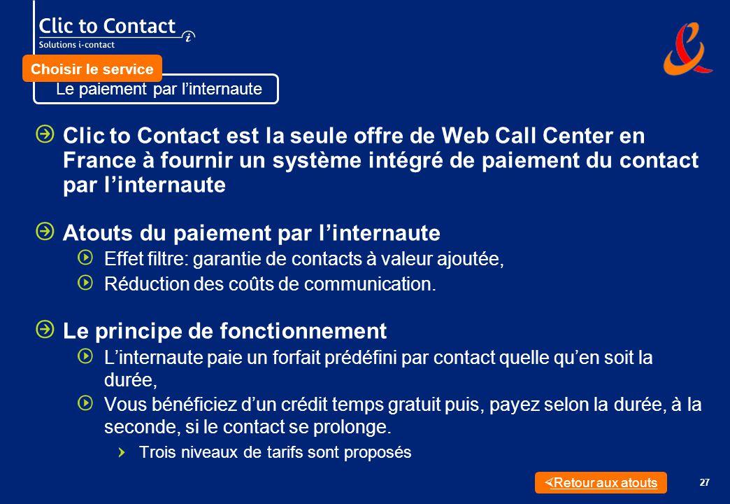 27 Clic to Contact est la seule offre de Web Call Center en France à fournir un système intégré de paiement du contact par linternaute Atouts du paiement par linternaute Effet filtre: garantie de contacts à valeur ajoutée, Réduction des coûts de communication.