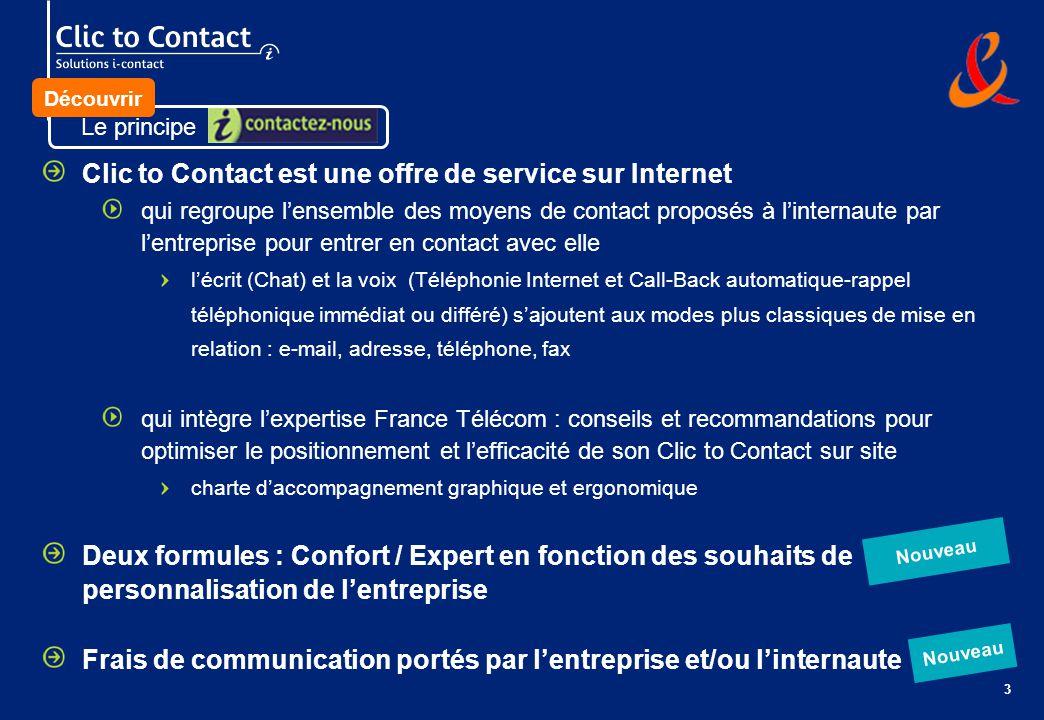 3 Clic to Contact est une offre de service sur Internet qui regroupe lensemble des moyens de contact proposés à linternaute par lentreprise pour entrer en contact avec elle lécrit (Chat) et la voix (Téléphonie Internet et Call-Back automatique-rappel téléphonique immédiat ou différé) sajoutent aux modes plus classiques de mise en relation : e-mail, adresse, téléphone, fax qui intègre lexpertise France Télécom : conseils et recommandations pour optimiser le positionnement et lefficacité de son Clic to Contact sur site charte daccompagnement graphique et ergonomique Deux formules : Confort / Expert en fonction des souhaits de personnalisation de lentreprise Frais de communication portés par lentreprise et/ou linternaute Nouveau Le principe Découvrir