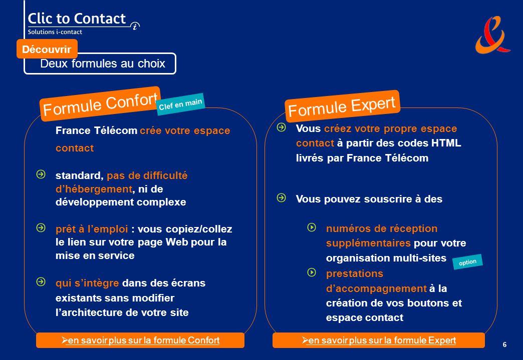 6 Deux formules au choix France Télécom crée votre espace contact standard, pas de difficulté dhébergement, ni de développement complexe prêt à lemploi : vous copiez/collez le lien sur votre page Web pour la mise en service qui sintègre dans des écrans existants sans modifier larchitecture de votre site Vous créez votre propre espace contact à partir des codes HTML livrés par France Télécom Vous pouvez souscrire à des numéros de réception supplémentaires pour votre organisation multi-sites prestations daccompagnement à la création de vos boutons et espace contact Formule Expert Formule Confort option Découvrir Clef en main en savoir plus sur la formule Confort en savoir plus sur la formule Expert