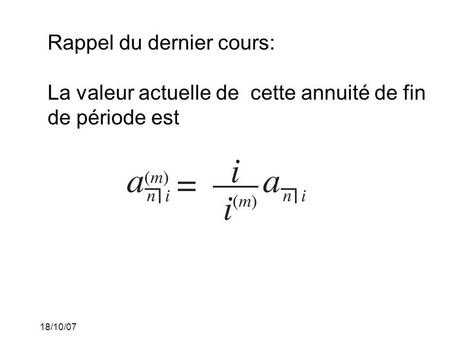 18/10/07 Rappel du dernier cours: La valeur actuelle de cette annuité de fin de période est