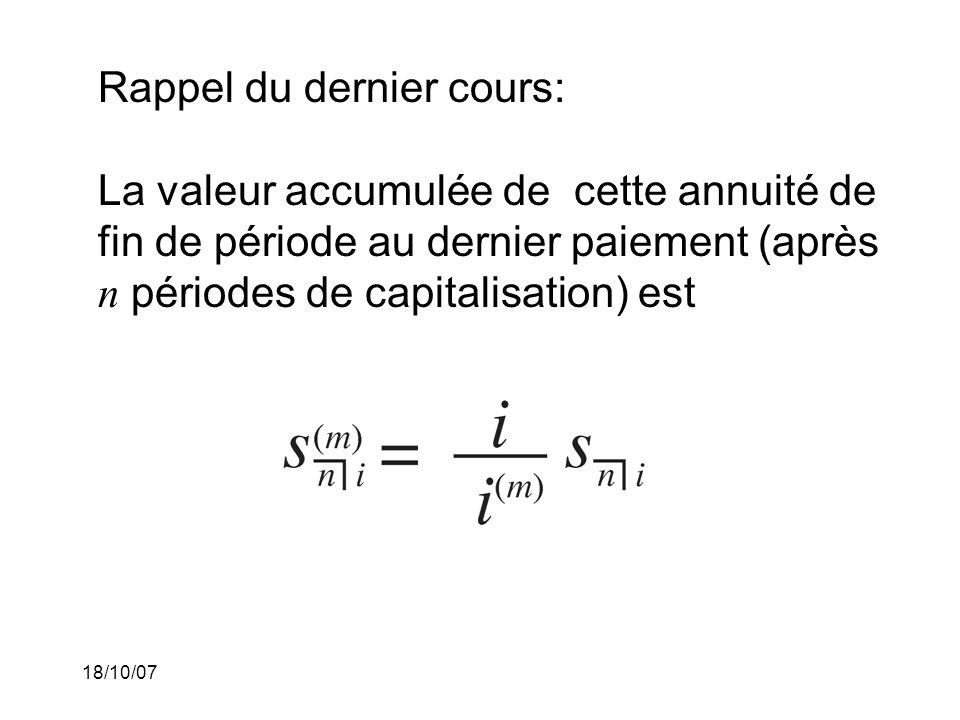 18/10/07 Rappel du dernier cours: La valeur accumulée de cette annuité de fin de période au dernier paiement (après n périodes de capitalisation) est