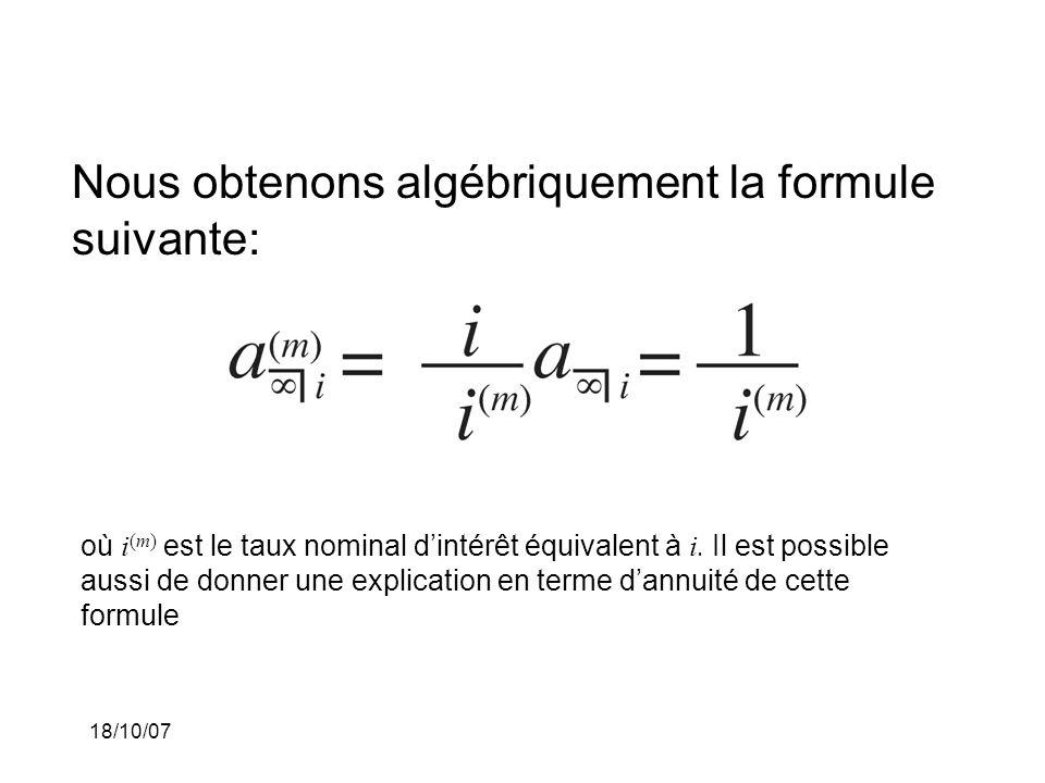 18/10/07 Nous obtenons algébriquement la formule suivante: où i (m) est le taux nominal dintérêt équivalent à i. Il est possible aussi de donner une e