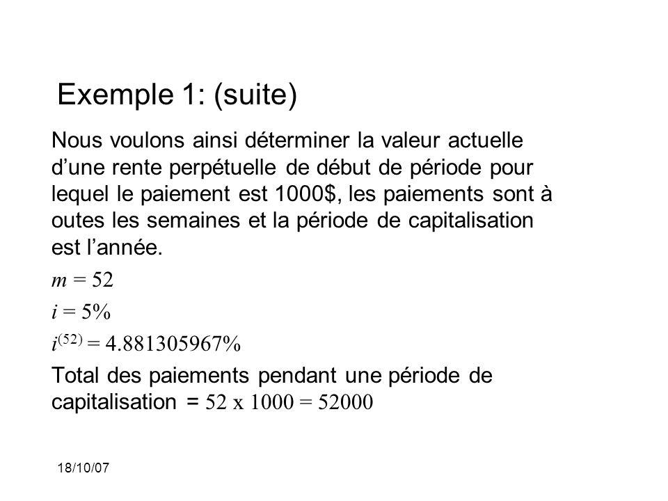 18/10/07 Exemple 1: (suite) Nous voulons ainsi déterminer la valeur actuelle dune rente perpétuelle de début de période pour lequel le paiement est 1000$, les paiements sont à outes les semaines et la période de capitalisation est lannée.