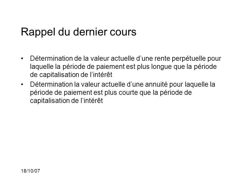 18/10/07 Rappel du dernier cours Détermination de la valeur actuelle dune rente perpétuelle pour laquelle la période de paiement est plus longue que l