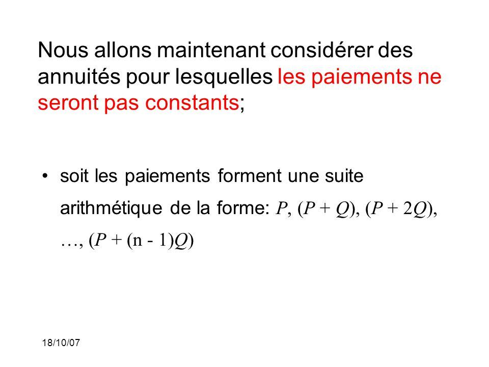 18/10/07 Nous allons maintenant considérer des annuités pour lesquelles les paiements ne seront pas constants; soit les paiements forment une suite arithmétique de la forme: P, (P + Q), (P + 2Q), …, (P + (n - 1)Q)