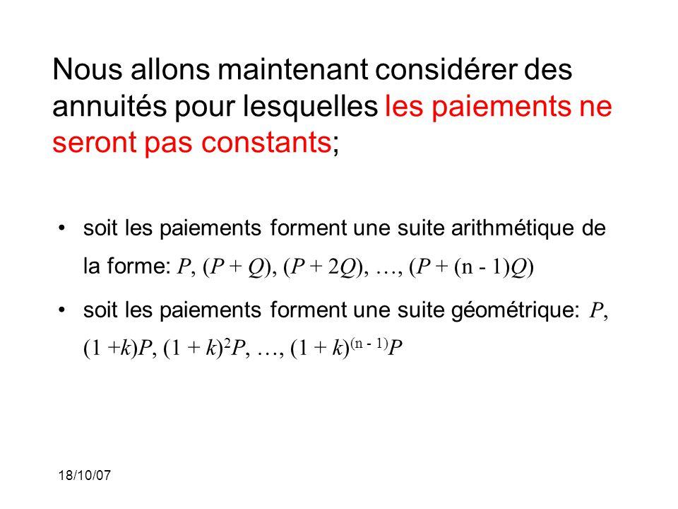 18/10/07 Nous allons maintenant considérer des annuités pour lesquelles les paiements ne seront pas constants; soit les paiements forment une suite arithmétique de la forme: P, (P + Q), (P + 2Q), …, (P + (n - 1)Q) soit les paiements forment une suite géométrique: P, (1 +k)P, (1 + k) 2 P, …, (1 + k) (n - 1) P