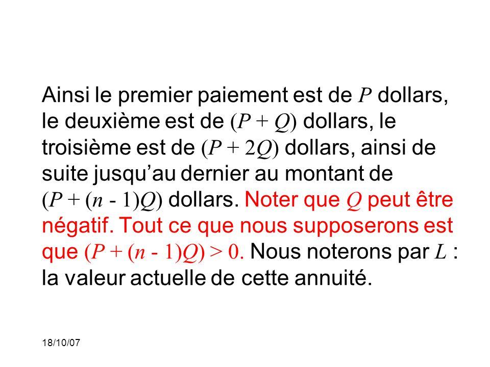18/10/07 Ainsi le premier paiement est de P dollars, le deuxième est de (P + Q) dollars, le troisième est de (P + 2Q) dollars, ainsi de suite jusquau dernier au montant de (P + (n - 1)Q) dollars.