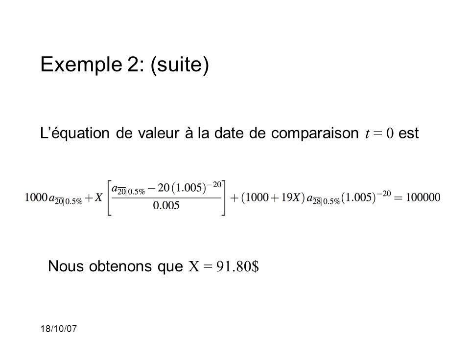 18/10/07 Exemple 2: (suite) Léquation de valeur à la date de comparaison t = 0 est Nous obtenons que X = 91.80$