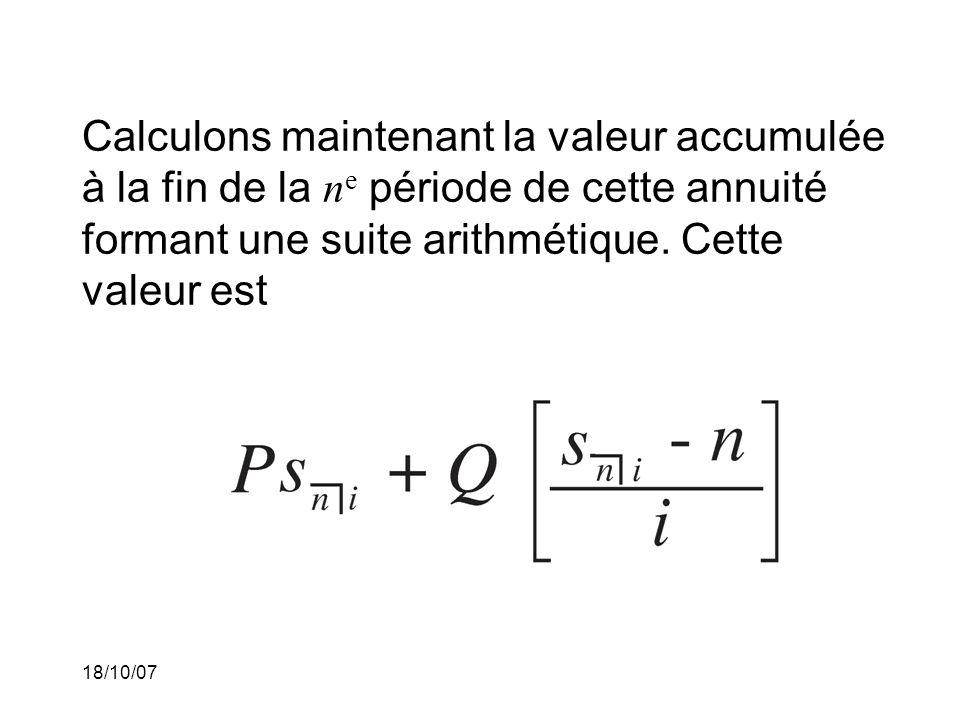 18/10/07 Calculons maintenant la valeur accumulée à la fin de la n e période de cette annuité formant une suite arithmétique. Cette valeur est