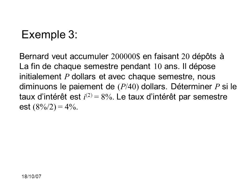 18/10/07 Exemple 3: Bernard veut accumuler 200000$ en faisant 20 dépôts à La fin de chaque semestre pendant 10 ans. Il dépose initialement P dollars e